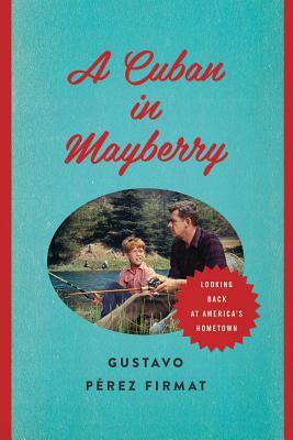 A Cuban in Mayberry By Firmat, Gustavo Pe-ªrez